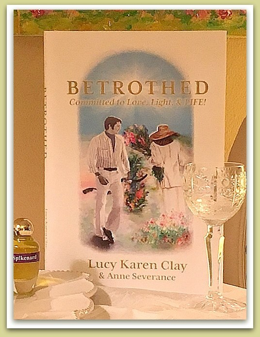 BETROTHED: Committed to Love, Light and LIFE! by Lucy Karen Clay and Anne Severance